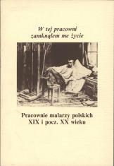 W tej pracowni zamknąłem me życie : pracownie malarzy polskich XIX i pocz. XX wieku